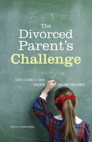 The Divorced Parent's Challenge: Eight lessons to teach children love and forgiveness ebook by Grabenstein, Cheryl