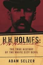 H. H. Holmes - The True History of the White City Devil ebook by Adam Selzer