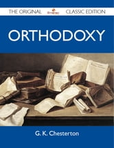Orthodoxy - The Original Classic Edition ebook by Chesterton G