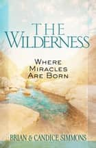 The Wilderness - Where Miracles Are Born ebook by Brian Simmons, Candace Simmons