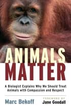 Animals Matter - A Biologist Explains Why We Should Treat Animals with Compassion and Respect ebook by Jane Goodall, Marc Bekoff, Ph.D.