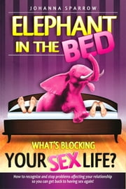 Elephant in The Bed, What's Blocking Your Sex Life?, How to recognize and stop problems affecting your relationship so you can get back to having sex again! ebook by Johanna Sparrow