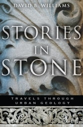Stories in Stone - Travels Through Urban Geology ebook by David B. Williams