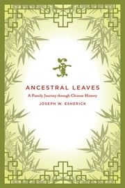 Ancestral Leaves - A Family Journey through Chinese History ebook by Joseph W. Esherick