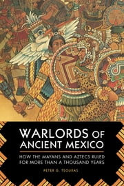 Warlords of Ancient Mexico - How the Mayans and Aztecs Ruled for More Than a Thousand Years ebook by Peter G. Tsouras