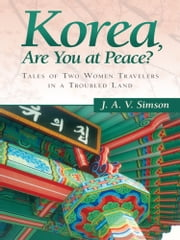 Korea, Are You at Peace? - Tales of Two Women Travelers in a Troubled Land ebook by J. A. V. Simson