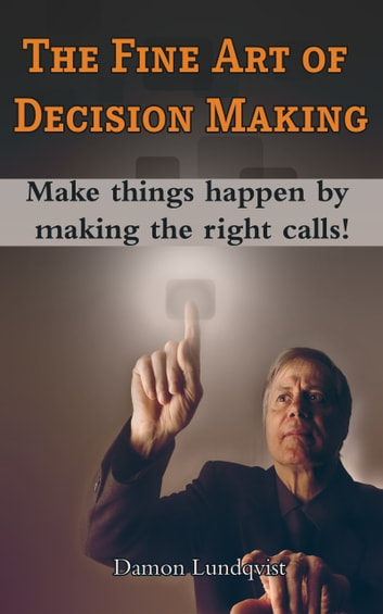 The Fine Art of Decision Making: Make Things Happen By Making The Right Calls! ebook by Damon Lundqvist