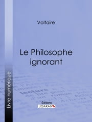 Le Philosophe ignorant ebook by Voltaire, Louis Moland, Ligaran