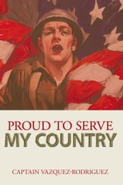Proud to Serve my Country ebook by Captain Vazquez-Rodriguez