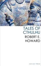 Tales of Cthulhu ebook by Robert E. Howard