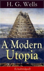 A Modern Utopia (Unabridged) - A Speculative Novel from the English futurist, historian, socialist, author of The Time Machine, The Island of Doctor Moreau, The Invisible Man, The War of the Worlds, The Outline of History… ebook by H. G. Wells