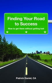 Finding Your Road To Success: How To Get There Without Getting Lost ebook by Patrick Daniel