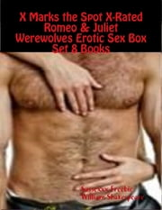 X Marks the Spot X-Rated Romeo & Juliet Werewolves Erotic Sex Box Set 8 Books ebook by Sussexxx Freebie,William Shakespeare