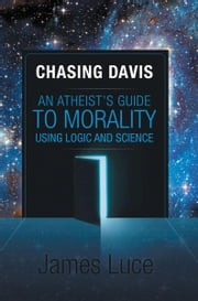 Chasing Davis - An Atheist's Guide to Morality Using Logic and Science ebook by James Luce
