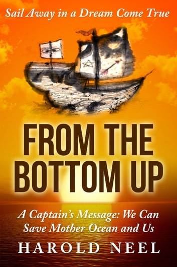 From the Bottom Up - A Captain's Message: We Can Save Mother Ocean and Us ebook by Harold Neel