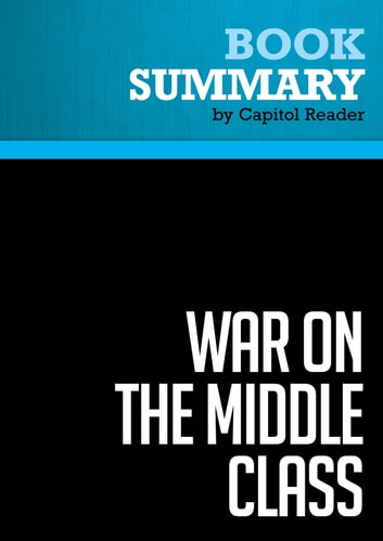 Summary of War on the Middle Class: How the Government, Big Business, and Special Interest Groups are Waging War on the American Dream and How to Fight Back - Lou Dobbs ebook by Capitol Reader