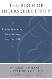 The Birth of Intersubjectivity: Psychodynamics, Neurobiology, and the Self (Norton Series on Interpersonal Neurobiology) ebook by Massimo Ammaniti,Vittorio Gallese