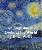 An Englishman Looks at the World: Being a Series of Unrestrained Remarks Upon Contemporary Matters (1914) ebook by H. G. Wells