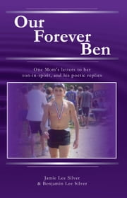 Our Forever Ben - One Mom's letters to Her Son in Spirit, And His Poetic Replies ebook by Jamie Lee Silver, Benjamin Lee Silver