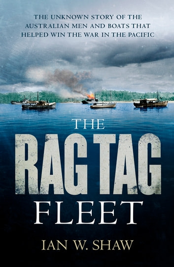 The Rag Tag Fleet - The unknown story of the Australian men and boats that helped win the war in the Pacific eBook by Ian W. Shaw