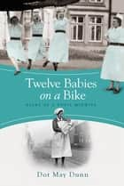 Twelve Babies on a Bike - Diary of a Pupil Midwife ebook by Dot May Dunn