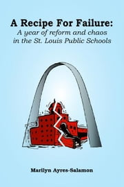 A Recipe for Failure:A Year of Reform and Chaos in the St. Louis Public Schools ebook by Ayres-Salamon,Marilyn