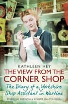 The View From the Corner Shop - The Diary of a Yorkshire Shop Assistant in Wartime ebook by Kathleen Hey, Robert Malcolmson, Patricia Malcolmson