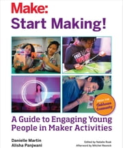 Start Making! - A Guide to Engaging Young People in Maker Activities ebook by Danielle Martin,Alisha Panjwani,Natalie Rusk