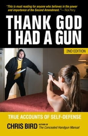 Thank God I Had a Gun: True Accounts of Self-Defense ebook by Bird, Chris