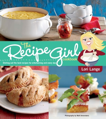The Recipe Girl Cookbook - Dishing Out the Best Recipes for Entertaining and Every Day ebook by Lori Lange