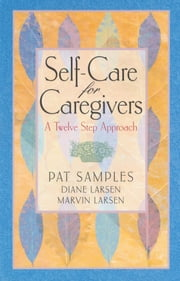 Self-Care for Caregivers - A Twelve Step Approach ebook by Pat Samples,Diane Larsen,Marvin Larsen