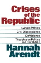 Crises of the Republic - Lying in Politics; Civil Disobedience; On Violence; Thoughts on Politics and Revolution ebook by Hannah Arendt