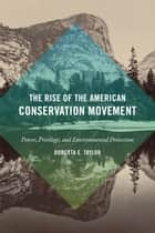 The Rise of the American Conservation Movement - Power, Privilege, and Environmental Protection ebook by Dorceta E. Taylor