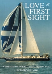 LOVE AT FIRST SIGHT - A Lifetime of Sailing on Galveston Bay ebook by J. Howard Williams