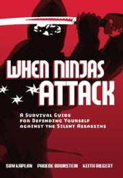 When Ninjas Attack - A Survival Guide for Defending Yourself Against the Silent Assassins ebook by Samuel Kaplan,Phoebe Bronstein,Keith Riegert