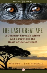The Last Great Ape - A Journey Through Africa and a Fight for the Heart of the Continent ebook by Ofir Drori,David McDannald
