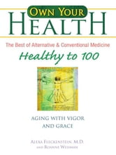 Own Your Health: Healthy to 100 - Aging with Vigor and Grace ebook by Alexa Fleckenstein,Roanne Weisman