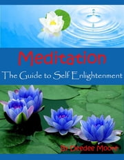 Meditation - The Guide to Self Enlightenment ebook by Deedee Moore