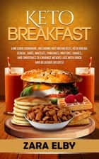 Keto Breakfast: Low Carb Cookbook, Including Hot Breakfasts, Keto Bread, Cereal, Bars, Waffles, Pancakes, Muffins, Shakes, and Smoothies to Enhance Weight Loss With Quick and Delicious Recipes! ebook by Zara Elby