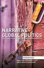 Narrative Global Politics - Theory, History and the Personal in International Relations ebook by Naeem Inayatullah,Elizabeth Dauphinee