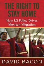 The Right to Stay Home - How US Policy Drives Mexican Migration ebook by David Bacon