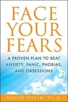 Face Your Fears - A Proven Plan to Beat Anxiety, Panic, Phobias, and Obsessions ebook by David Tolin