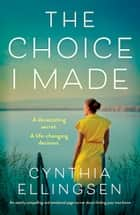The Choice I Made - An utterly compelling and emotional page-turner about finding your true home ebook by Cynthia Ellingsen