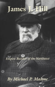 James J. Hill - Empire Builder of the Northwest ebook by Michael P. Malone