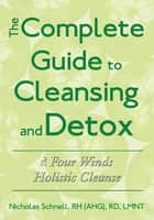 The Complete Guide To Cleansing And Detox ebook by Nicholas Schnell, RH (AHG), RD, LMNT