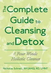 The Complete Guide To Cleansing And Detox - The Four Winds Holistic Cleanse ebook by Nicholas Schnell, RH (AHG), RD, LMNT