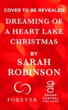 Dreaming of a Heart Lake Christmas - Includes a Bonus Novella ebook by Sarah Robinson