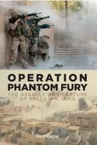 Operation Phantom Fury: The Assault and Capture of Fallujah, Iraq ebook by Dick Camp