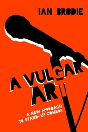 A Vulgar Art - A New Approach to Stand-Up Comedy ebook by Ian Brodie