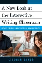 A New Look at the Interactive Writing Classroom ebook by Stephen Sharp